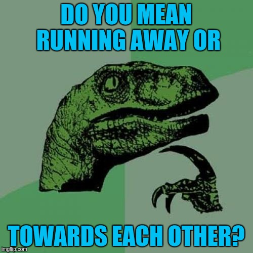 Philosoraptor Meme | DO YOU MEAN RUNNING AWAY OR TOWARDS EACH OTHER? | image tagged in memes,philosoraptor | made w/ Imgflip meme maker