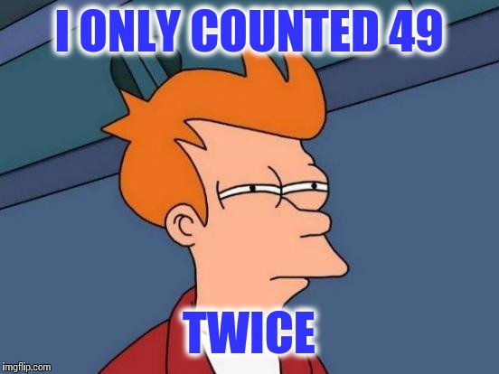 Futurama Fry Meme | I ONLY COUNTED 49 TWICE | image tagged in memes,futurama fry | made w/ Imgflip meme maker