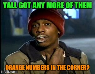 Y'all Got Any More Of That Meme | YALL GOT ANY MORE OF THEM ORANGE NUMBERS IN THE CORNER? | image tagged in memes,yall got any more of | made w/ Imgflip meme maker