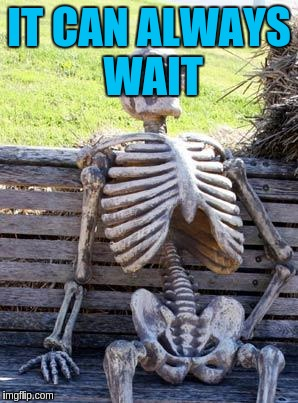 Waiting Skeleton Meme | IT CAN ALWAYS WAIT | image tagged in memes,waiting skeleton | made w/ Imgflip meme maker
