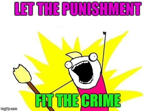 X All The Y Meme | LET THE PUNISHMENT FIT THE CRIME | image tagged in memes,x all the y | made w/ Imgflip meme maker