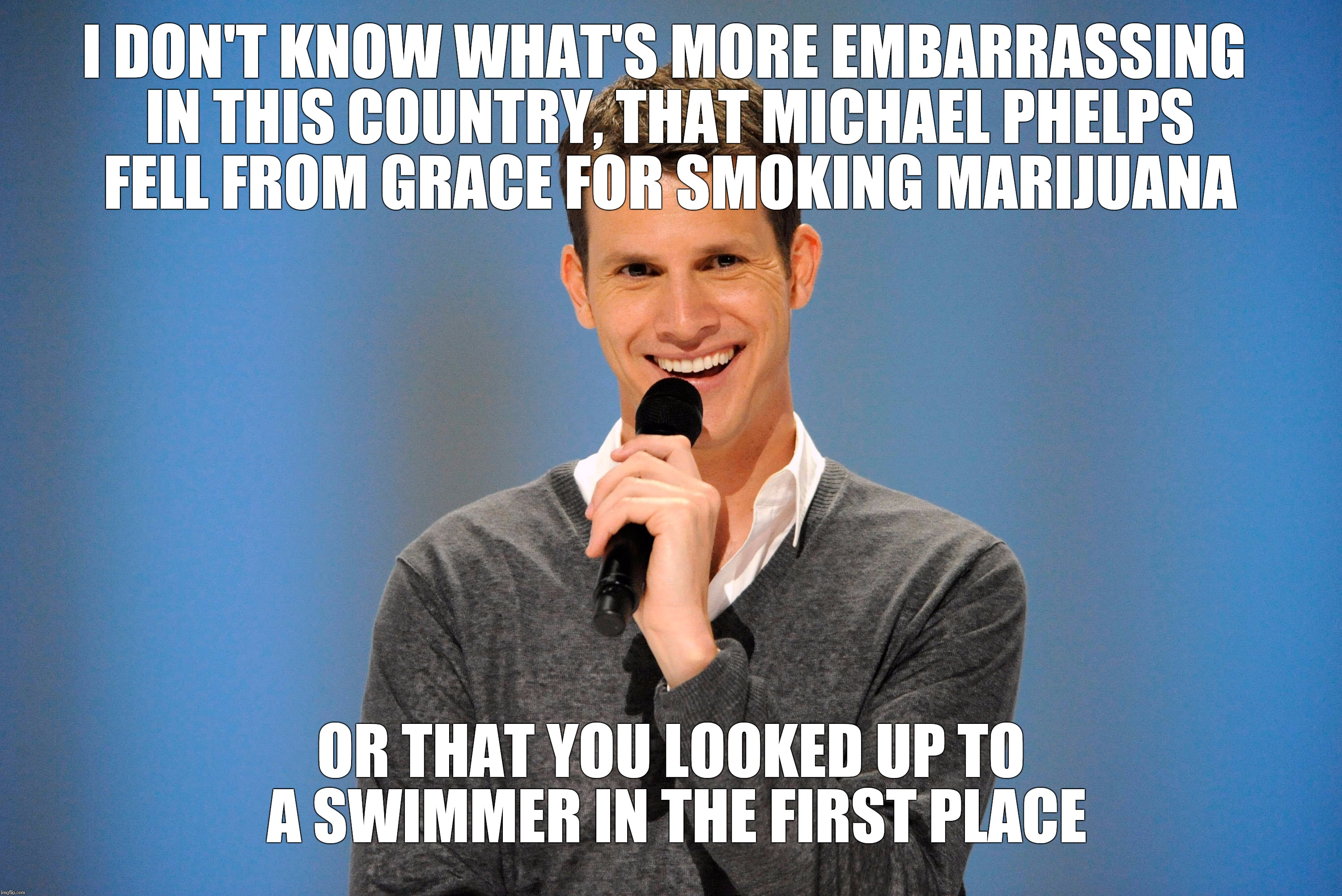 I DON'T KNOW WHAT'S MORE EMBARRASSING IN THIS COUNTRY, THAT MICHAEL PHELPS FELL FROM GRACE FOR SMOKING MARIJUANA OR THAT YOU LOOKED UP TO A  | made w/ Imgflip meme maker