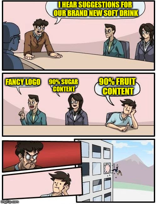 Boardroom Meeting Suggestion Meme | I HEAR SUGGESTIONS FOR OUR BRAND NEW SOFT DRINK FANCY LOGO 90% SUGAR CONTENT 90% FRUIT CONTENT | image tagged in memes,boardroom meeting suggestion | made w/ Imgflip meme maker