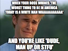 WHEN YOUR BOSS WHINES 'THE WORST THING TO BE IN AMERICA TODAY IS A WHITE MAN WAAAAAAAAAAA' AND YOU'RE LIKE 'DUDE, MAN UP OR STFU' | image tagged in whiners | made w/ Imgflip meme maker
