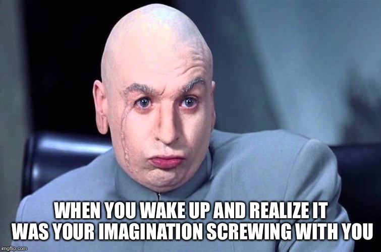Riiiiiight...this is bull.  I was making millions a second ago. | WHEN YOU WAKE UP AND REALIZE IT WAS YOUR IMAGINATION SCREWING WITH YOU | image tagged in memes,dr evil,i hate this | made w/ Imgflip meme maker