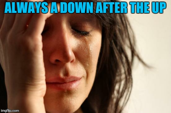 First World Problems Meme | ALWAYS A DOWN AFTER THE UP | image tagged in memes,first world problems | made w/ Imgflip meme maker