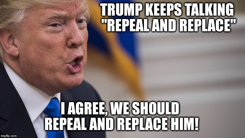 "The Impeachment President! | TRUMP KEEPS TALKING ""REPEAL AND REPLACE"" I AGREE, WE SHOULD REPEAL AND REPLACE HIM! 