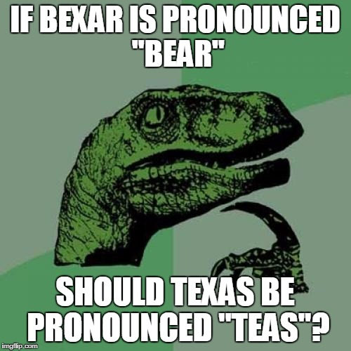 "Philosoraptor Meme | IF BEXAR IS PRONOUNCED ""BEAR"" SHOULD TEXAS BE PRONOUNCED ""TEAS""? 