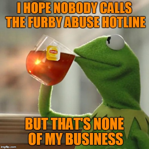 But Thats None Of My Business Meme | I HOPE NOBODY CALLS THE FURBY ABUSE HOTLINE BUT THAT'S NONE OF MY BUSINESS | image tagged in memes,but thats none of my business,kermit the frog | made w/ Imgflip meme maker