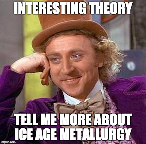 Creepy Condescending Wonka Meme | INTERESTING THEORY TELL ME MORE ABOUT ICE AGE METALLURGY | image tagged in memes,creepy condescending wonka | made w/ Imgflip meme maker