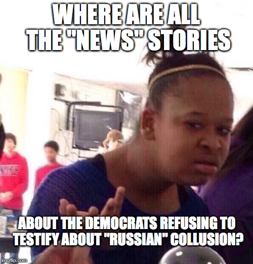 "You bet there is no bias in the news. Uh huh.  | WHERE ARE ALL THE ""NEWS"" STORIES ABOUT THE DEMOCRATS REFUSING TO TESTIFY ABOUT ""RUSSIAN"" COLLUSION? 