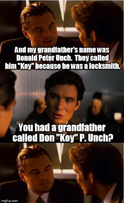 "You don't want to punch that lock. | And my grandfather's name was Donald Peter Unch.  They called him ""Key"" because he was a locksmith. You had a grandfather called Don ""Key"" P 