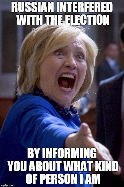 Hillary Shouting | RUSSIAN INTERFERED WITH THE ELECTION BY INFORMING YOU ABOUT WHAT KIND OF PERSON I AM | image tagged in hillary shouting | made w/ Imgflip meme maker