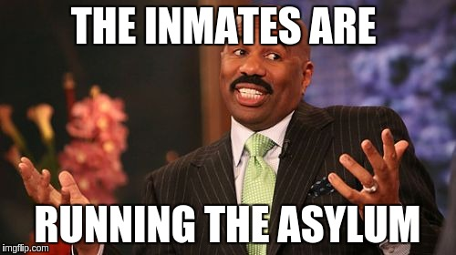 Steve Harvey Meme | THE INMATES ARE RUNNING THE ASYLUM | image tagged in memes,steve harvey | made w/ Imgflip meme maker