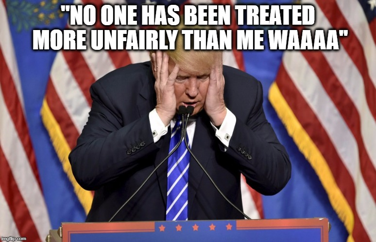 "Cry baby Trump | ""NO ONE HAS BEEN TREATED MORE UNFAIRLY THAN ME WAAAA"" 