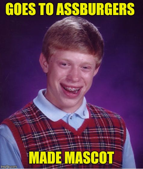 Bad Luck Brian Meme | GOES TO ASSBURGERS MADE MASCOT | image tagged in memes,bad luck brian | made w/ Imgflip meme maker