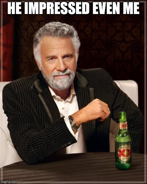 The Most Interesting Man In The World Meme | HE IMPRESSED EVEN ME | image tagged in memes,the most interesting man in the world | made w/ Imgflip meme maker