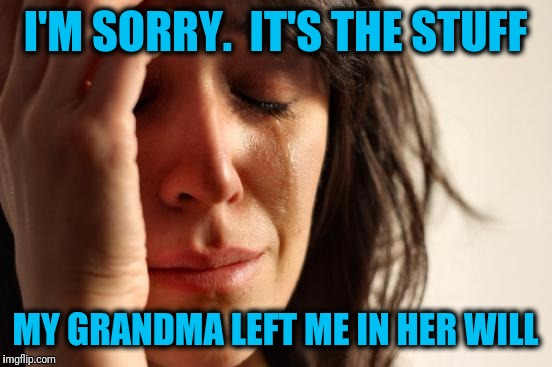 First World Problems Meme | I'M SORRY.  IT'S THE STUFF MY GRANDMA LEFT ME IN HER WILL | image tagged in memes,first world problems | made w/ Imgflip meme maker