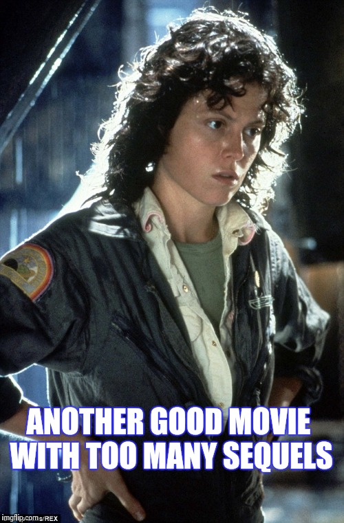 Sigourney Weaver | ANOTHER GOOD MOVIE WITH TOO MANY SEQUELS | image tagged in sigourney weaver | made w/ Imgflip meme maker