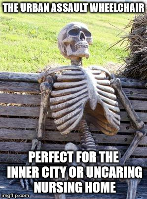 Waiting Skeleton Meme | THE URBAN ASSAULT WHEELCHAIR PERFECT FOR THE INNER CITY OR UNCARING NURSING HOME | image tagged in memes,waiting skeleton | made w/ Imgflip meme maker