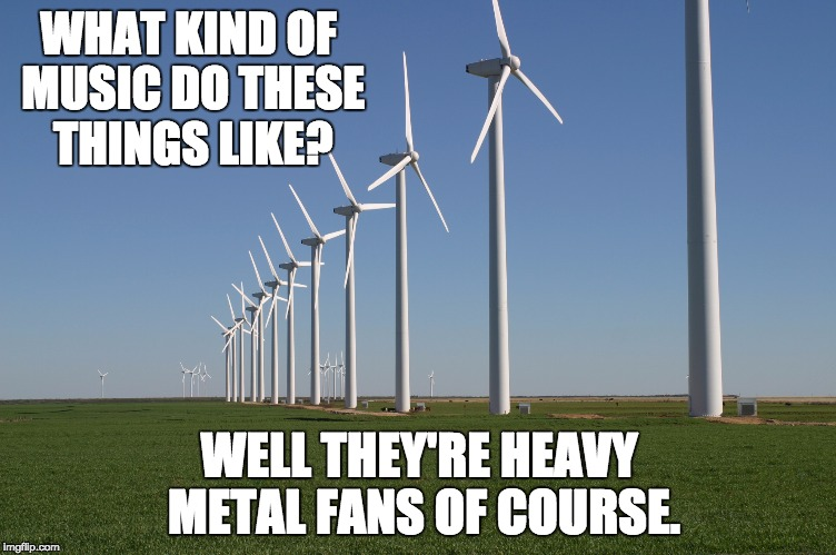 windmill | WHAT KIND OF MUSIC DO THESE THINGS LIKE? WELL THEY'RE HEAVY METAL FANS OF COURSE. | image tagged in windmill | made w/ Imgflip meme maker
