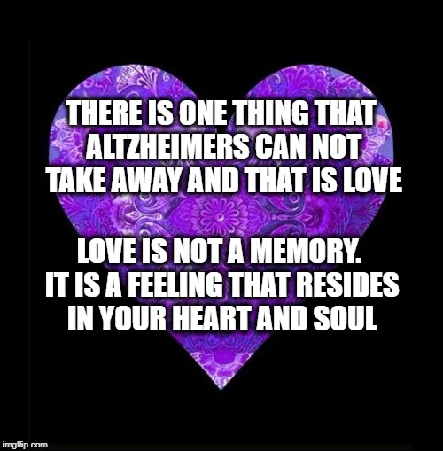 Support one another. | THERE IS ONE THING THAT ALTZHEIMERS CAN NOT TAKE AWAY AND THAT IS LOVE LOVE IS NOT A MEMORY. IT IS A FEELING THAT RESIDES IN YOUR HEART AND  | image tagged in altzheimers,dementia,memory,love,i love you | made w/ Imgflip meme maker