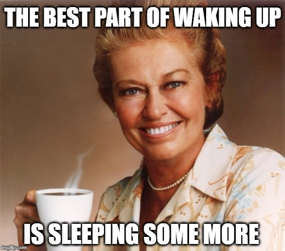 So Ironic. | THE BEST PART OF WAKING UP IS SLEEPING SOME MORE | image tagged in waking up,coffee,irony,sleeping | made w/ Imgflip meme maker