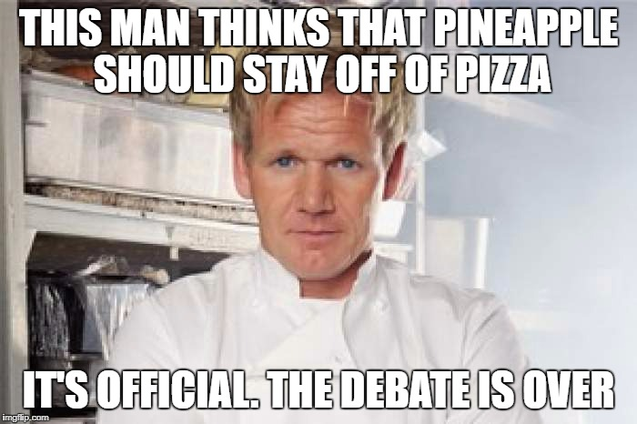 THIS MAN THINKS THAT PINEAPPLE SHOULD STAY OFF OF PIZZA IT'S OFFICIAL. THE DEBATE IS OVER | image tagged in gordon ramsey | made w/ Imgflip meme maker