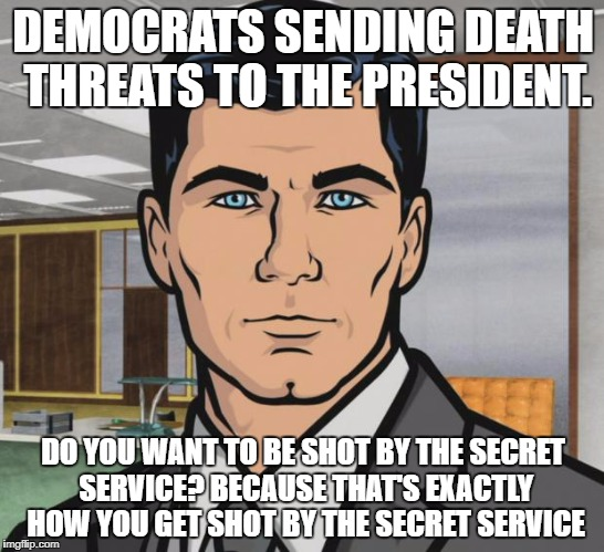 Archer Meme | DEMOCRATS SENDING DEATH THREATS TO THE PRESIDENT. DO YOU WANT TO BE SHOT BY THE SECRET SERVICE? BECAUSE THAT'S EXACTLY HOW YOU GET SHOT BY T | image tagged in memes,archer | made w/ Imgflip meme maker
