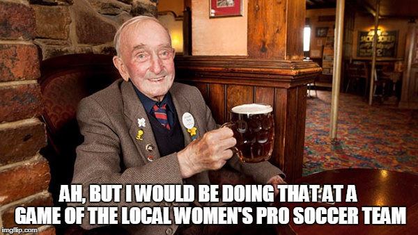 AH, BUT I WOULD BE DOING THAT AT A GAME OF THE LOCAL WOMEN'S PRO SOCCER TEAM | made w/ Imgflip meme maker