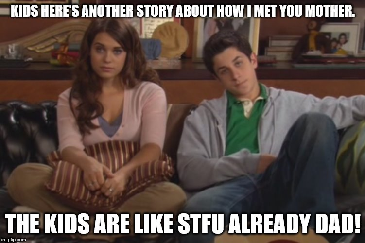 How I met your mother |  KIDS HERE'S ANOTHER STORY ABOUT HOW I MET YOU MOTHER. THE KIDS ARE LIKE STFU ALREADY DAD! | image tagged in how i met your mother | made w/ Imgflip meme maker