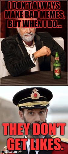 The most interesting Captain Obvious | I DON'T ALWAYS MAKE BAD MEMES, BUT WHEN I DO... THEY DON'T GET LIKES. | image tagged in memes,lol | made w/ Imgflip meme maker