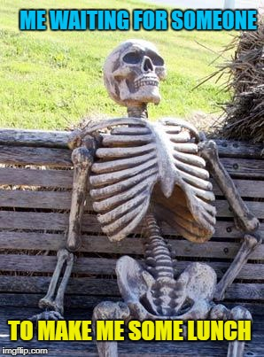 Waiting Skeleton Meme | ME WAITING FOR SOMEONE TO MAKE ME SOME LUNCH | image tagged in memes,waiting skeleton | made w/ Imgflip meme maker