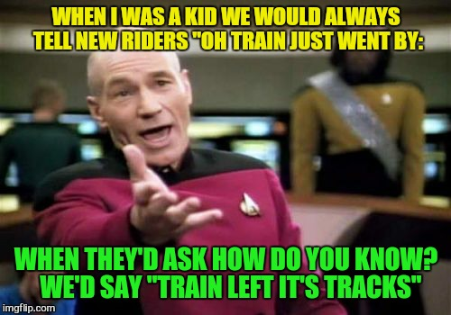 "Picard Wtf Meme | WHEN I WAS A KID WE WOULD ALWAYS TELL NEW RIDERS ""OH TRAIN JUST WENT BY: WHEN THEY'D ASK HOW DO YOU KNOW?  WE'D SAY ""TRAIN LEFT IT'S TRACKS"" 