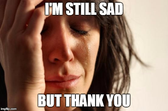 First World Problems Meme | I'M STILL SAD BUT THANK YOU | image tagged in memes,first world problems | made w/ Imgflip meme maker