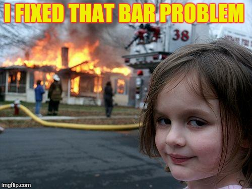 Disaster Girl Meme | I FIXED THAT BAR PROBLEM | image tagged in memes,disaster girl | made w/ Imgflip meme maker