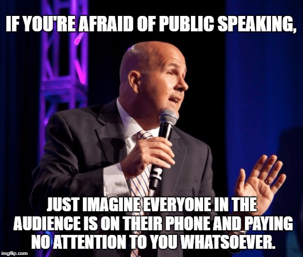 A good speech is like a miniskirt -- long enough to cover the essentials, short enough to keep your attention. | IF YOU'RE AFRAID OF PUBLIC SPEAKING, JUST IMAGINE EVERYONE IN THE AUDIENCE IS ON THEIR PHONE AND PAYING NO ATTENTION TO YOU WHATSOEVER. | image tagged in public speaking,phobia,smartphone,distraction | made w/ Imgflip meme maker