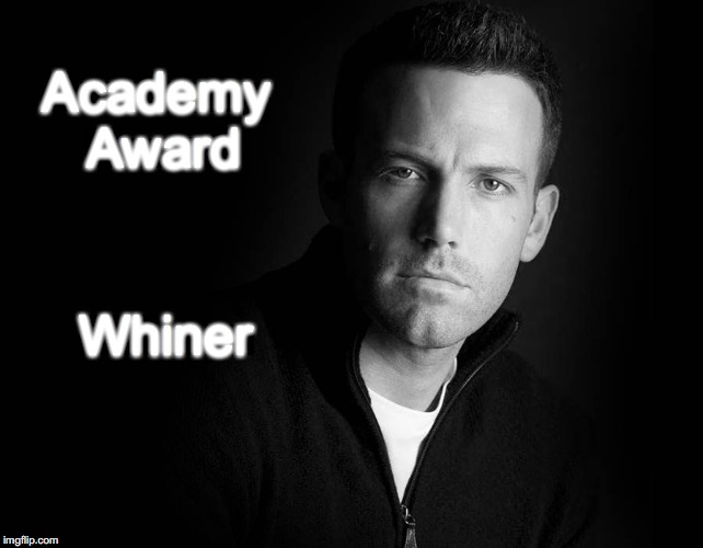 Academy Award Whiner | image tagged in ben affleck | made w/ Imgflip meme maker
