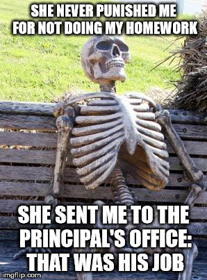 Waiting Skeleton Meme | SHE NEVER PUNISHED ME FOR NOT DOING MY HOMEWORK SHE SENT ME TO THE PRINCIPAL'S OFFICE: THAT WAS HIS JOB | image tagged in memes,waiting skeleton | made w/ Imgflip meme maker