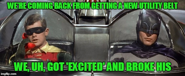 WE'RE COMING BACK FROM GETTING A NEW UTILITY BELT WE, UH, GOT 'EXCITED' AND BROKE HIS | made w/ Imgflip meme maker
