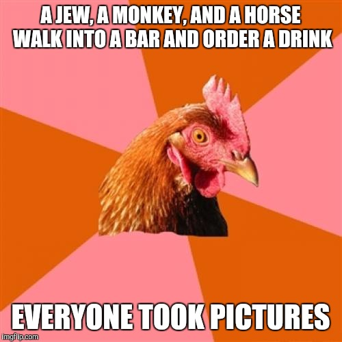 Anti Joke Chicken | A JEW, A MONKEY, AND A HORSE WALK INTO A BAR AND ORDER A DRINK EVERYONE TOOK PICTURES | image tagged in memes,anti joke chicken | made w/ Imgflip meme maker