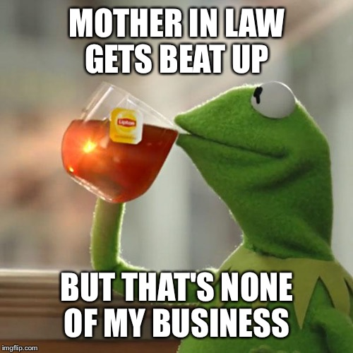 But Thats None Of My Business Meme | MOTHER IN LAW GETS BEAT UP BUT THAT'S NONE OF MY BUSINESS | image tagged in memes,but thats none of my business,kermit the frog | made w/ Imgflip meme maker