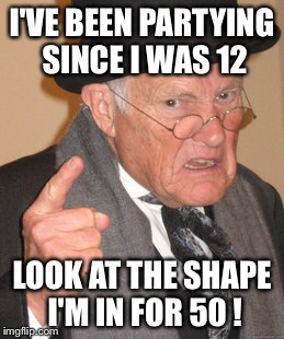 Back In My Day Meme | I'VE BEEN PARTYING SINCE I WAS 12 LOOK AT THE SHAPE I'M IN FOR 50 ! | image tagged in memes,back in my day | made w/ Imgflip meme maker