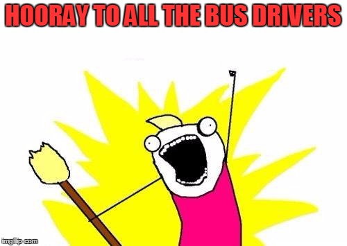 X All The Y Meme | HOORAY TO ALL THE BUS DRIVERS | image tagged in memes,x all the y | made w/ Imgflip meme maker