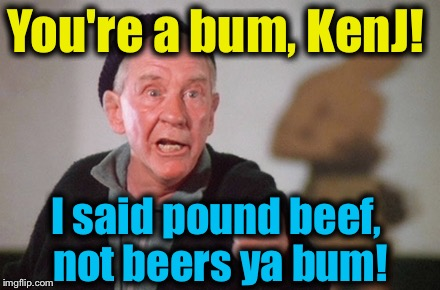 You're a bum, KenJ! I said pound beef, not beers ya bum! | made w/ Imgflip meme maker