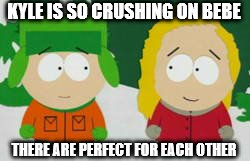 KYLE IS SO CRUSHING ON BEBE THERE ARE PERFECT FOR EACH OTHER | image tagged in south park | made w/ Imgflip meme maker