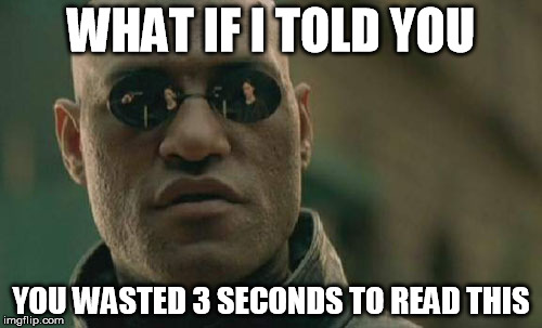 Matrix Morpheus Meme | WHAT IF I TOLD YOU YOU WASTED 3 SECONDS TO READ THIS | image tagged in memes,matrix morpheus | made w/ Imgflip meme maker