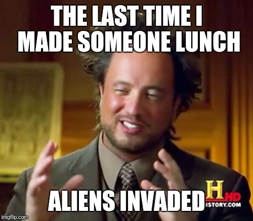 Ancient Aliens Meme | THE LAST TIME I MADE SOMEONE LUNCH ALIENS INVADED | image tagged in memes,ancient aliens | made w/ Imgflip meme maker
