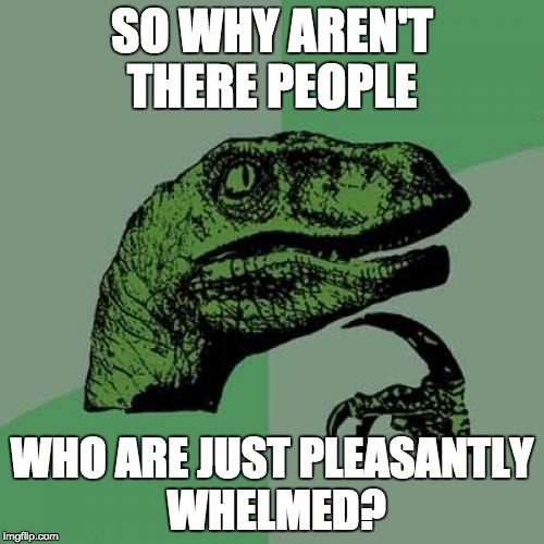 Philosoraptor Meme | SO WHY AREN'T THERE PEOPLE WHO ARE JUST PLEASANTLY WHELMED? | image tagged in memes,philosoraptor | made w/ Imgflip meme maker