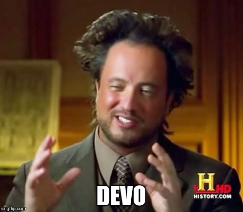 Ancient Aliens Meme | DEVO | image tagged in memes,ancient aliens | made w/ Imgflip meme maker